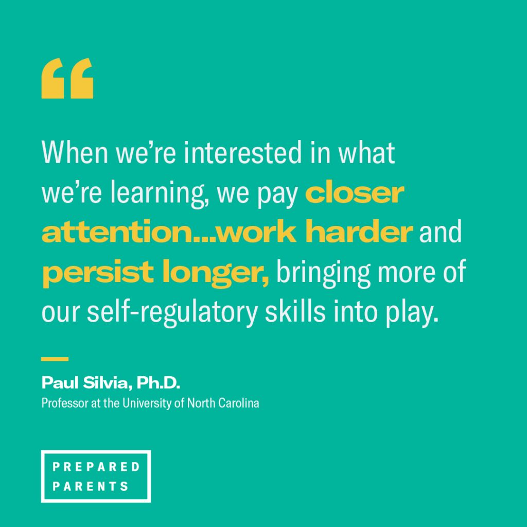 "Quote from Paul Silvia, Professor at UNC: ""When we're interested in what we're learning, we pay closer attention...work harder and persist longer, bringing more of our self-regulatory skills into play."""