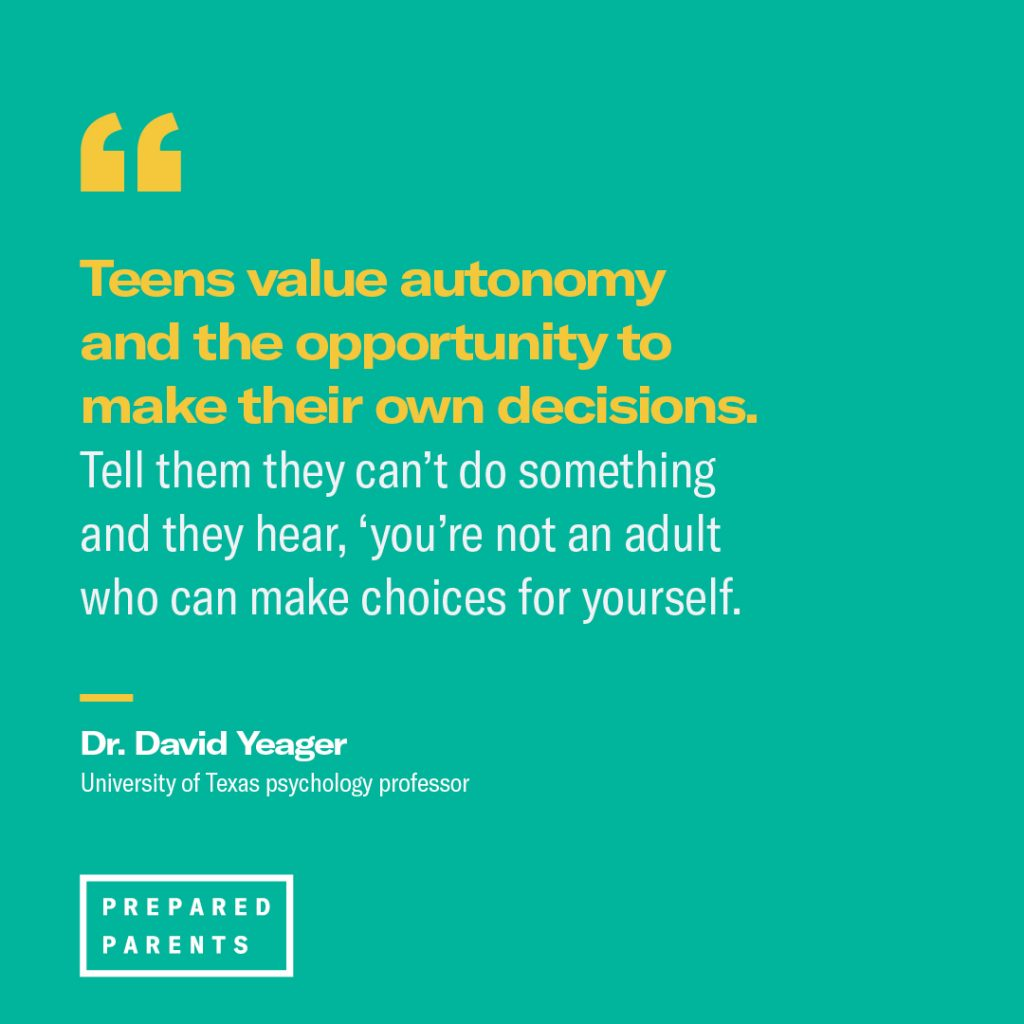 """Quote from David Yeager: """"Teens value autonomy...tell them they can't do something and they hear, 'you're not an adult who can make choices for yourself.;"""""""