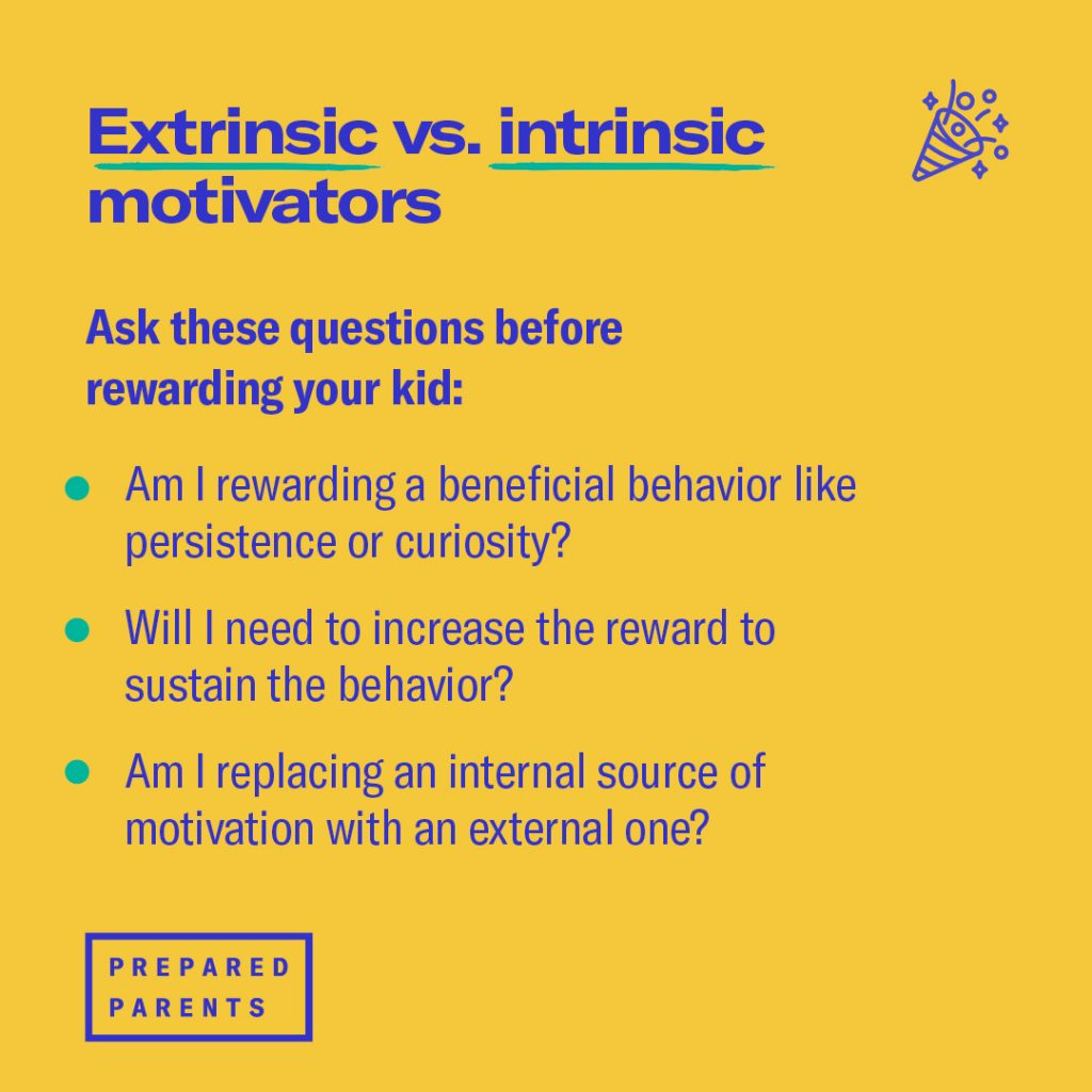 ask three questions before rewarding yoru kid.  Are you motivating a beneficial behavior, like persistence or curiosity, or just handing out treats as rewards for compliance? Will you need to increase the value of the reward to sustain the behavior? Are you replacing an internal source of motivation with an external one?