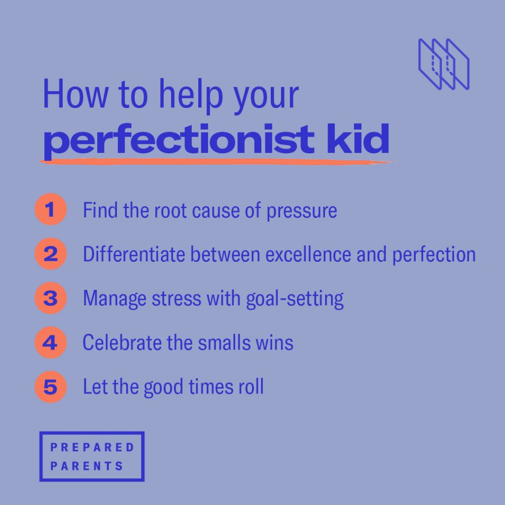 help your perfectionist kid through these 5 steps. Find the root cause of the pressure, differentiate between excellence and perfection, manage stress through goal setting, celebrate small wins and let the good times roll.
