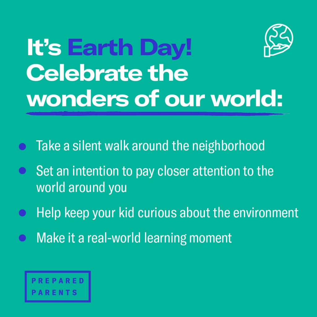 Celebrate for Earth Day: walk silently outside, pay closer attention to the world around you, help keep your kid curious about the environment, make it a learning moment