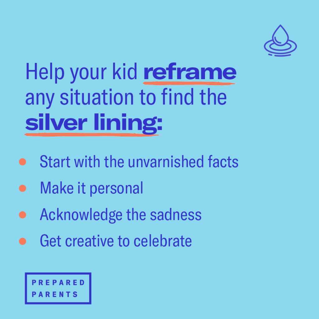 Help your kid reframe any situation to find the silver lining: Start with the unvarnished facts Make it personal Acknowledge sadness Get creative to celebrate