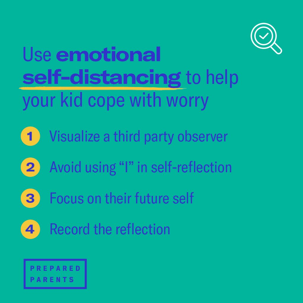 """Use emotional self-distancing to help your kid cope with worry. Visualize a third-party observer.  Avoid using """"I"""". Encourage your kid to step out of their own perspective by using pronouns like """"her,"""" """"they,"""" """"him,"""" rather than """"I"""". Focus on their future self.   Encourage reflection"""