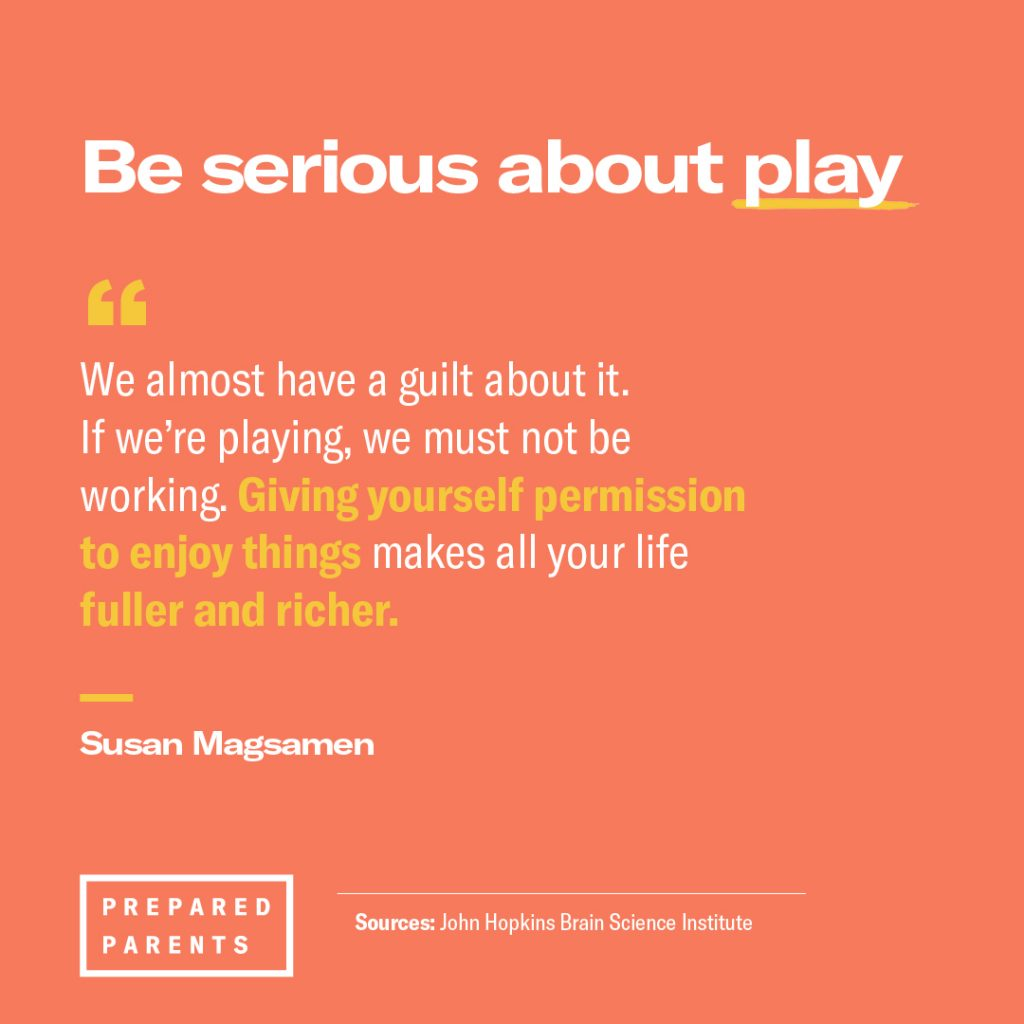 Be serious about play. Giving yourself permission to enjoy things makes all your life fuller and richer.