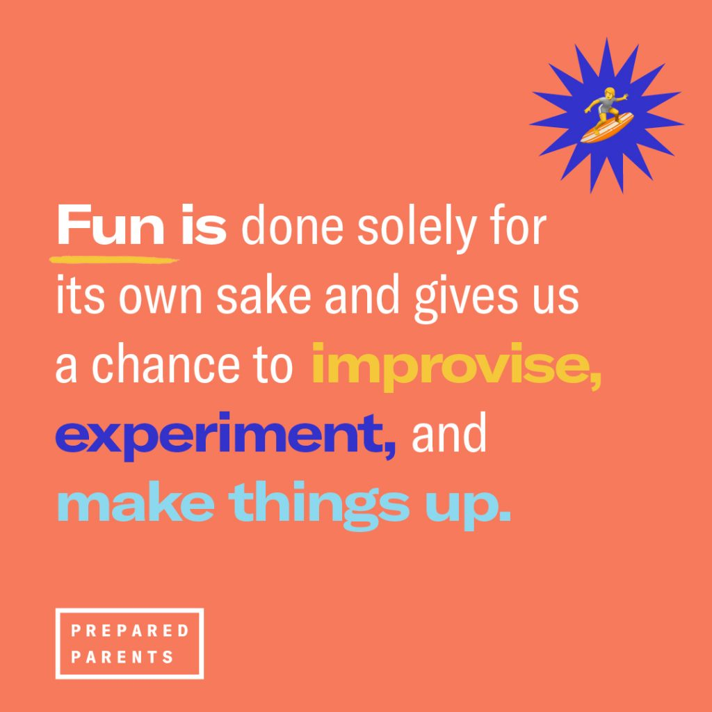 Fun is done solely for it's own sake and gives us a chance to improvise, experiment, and make things up.